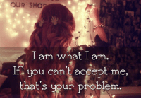 Memes, Tagged, and Tag Someone: OUR SHa  I am what I am  If you can't accept me,  that's your problem Tag Someone <3