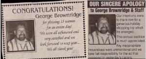 Way to go George!: OUR SINCERE APOLOGY  to lieorge Brownridge & Start  CONGRATULATIONS!  George Brownridge  for pleasing 15 women  for an entire day!  Our intentions were  to thank him for a  generous holiday  shopping trip which  he arranged.  This annual tradition  is much appreciated  Any inappropriate  We were all exhausted and  very satisfied and we  look forwand to next year...  We all thank youl  innuendoes were unintentional and we  take full responsibility for the ad that  apneared in vesterdav's papers Way to go George!
