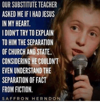 9 years old. Amazing talent.: OUR SUBSTITUTE TEACHER  ASKED ME IFI HAD JESUS  IN MY HEART  IDIDN'T TRY TO EXPLAIN  TO HIM THE SEPARATION  OF CHURCH AND STATE.  CONSIDERING HE COULDNT  EVEN UNDERSTAND THE  SEPARATION OF FACT  FROM FICTION.  SAFFRON HERNDON 9 years old. Amazing talent.