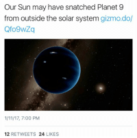 Ironic, Solar System, and Snatched: Our Sun may have snatched Planet 9  from outside the solar system  gizmo dol  1/11/17, 7:00 PM  12  RETWEETS  24  LIKES