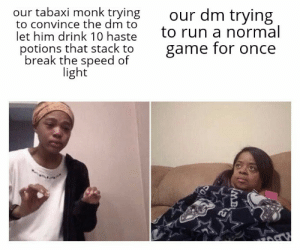 Our Tabaxi Monk Trying To Convince The Dm To Let Him Drink 10 Haste Potions That Stack To Break The Speed Of Light Our Dm Trying To Run A Normal Game For Download files and build them with your 3d printer, laser cutter, or cnc. tabaxi monk trying to convince the dm