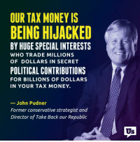 Corruption leads to special favors and loopholes that ultimately cost taxpayers a lot of money.: OUR TAX MONEY IS  BEING HIJACKED  BY HUGE SPECIAL INTERESTS  WHO TRADE MILLIONS  OF DOLLARS IN SECRET  POLITICAL CONTRIBUTIONS  FOR BILLIONS OF DOLLARS  IN YOUR TAX MONEY.  John Pudner  Former conservative strategist and  Director of Take Back our Republic  Us Corruption leads to special favors and loopholes that ultimately cost taxpayers a lot of money.