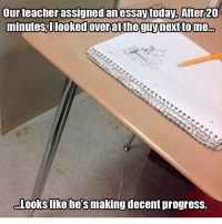 Memes, Scrubs, and A Spongebob: our teacher assigned an essaytoday. After 20  minutes, looked overattheguy guynexttome  Looks like he's making  decent progress. *that moment when you don't think the person who wrote the caption realized it's a spongebob reference*~😎 📷: @scrub.a.dub.dabs