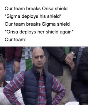 Shield, Her, and Fun: Our team breaks Orisa shield  Sigma deploys his shield  Our team breaks Sigma shield  *Orisa deploys her shield again*  Our team:  0 Double the shields, double the fun!