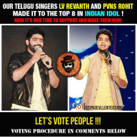 Memes, A Matter, and 🤖: OUR TELUGU SINGERS  AND  PVNS ROHIT  MADE IT TO THE TOP 8 IN INDIAN IDOL  NOW ITS OUR TIME TO SUPPORT AND MAKE THEM WINI  PAGE  RTA  olDISPAGEvLLENTERTAWU  LET'S VOTE PEOPLE  VOTING PROCEDURE IN COMMENTS BELOW It's just a matter of time ...please do vote and share ! Thank you :)  Go Through This Link For Vote : http://indianidol.sonyliv.com/online-voting-contestants