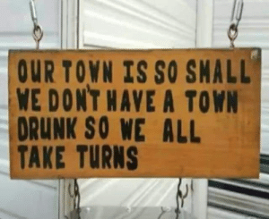 Drunk, Memes, and 🤖: OUR TOWN IS SO SMALL  WE DONT HAVE A TOWN  DRUNK SO WE ALL  TAKE TURNS