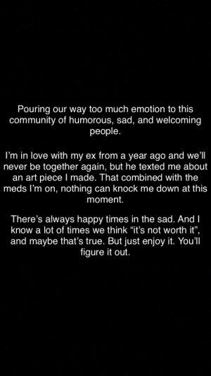 "Community, Love, and Too Much: our way too much emotion to this  community of humorous, sad, and welcoming  people.  Pouring  I'm in love with my ex from a year ago and we'll  never be together again, but he texted me about  an art piece I made. That combined with the  meds I'm on, nothing can knock me down at this  moment.  There's always happy times in the sad. AndI  know a lot of times we think ""it's not worth it"",  and maybe that's true. But just enjoy it. You'll  figure it out. 2hopefulirl4mysituationirl"