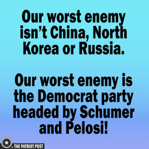 pelosi: Our worst enemy  isn't China, North  Korea or Russia.  Our worst enemy is  the Democrat party  headed by Schumer  and Pelosi!  THE PATRIOT POST