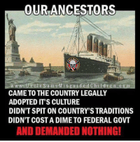 Truth 💣: OURANCESTORS  1773  w w w tUncle S a m s Mis guided Children com  CAME TO THE COUNTRY LEGALLY  ADOPTED IT'S CULTURE  DIDN'T SPIT ON COUNTRY'S TRADITIONS  DIDN'T COST A DIME TO FEDERAL GOVT  AND DEMANDED NOTHING! Truth 💣