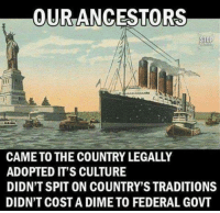 Memes, 🤖, and Culture: OURANCESTORS  CAME TO THE COUNTRY LEGALLY  ADOPTED IT'S CULTURE  DIDN'T SPIT ON COUNTRY'S TRADITIONS  DIDN'T COST A DIME TO FEDERAL GOVT ...