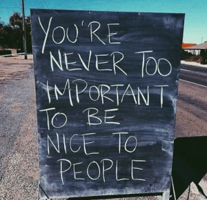 Never, Nice, and People: OU'RE  NEVER OO  MPORTAN P  TO BE  NICE TO  PEOPLE