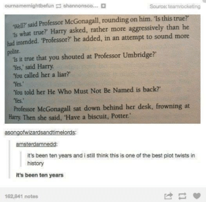 "Best plot twist.: ournamemightbefun shannonsco... B  Source: teamrocketing  well? said Professor McGonagall, rounding on him. Is this true?  1s what true? Harry asked, rather more aggressively than he  had intended. Professor? he added, in an attempt to sound more  polite.  is it true that you shouted at Professor Umbridge?  'Yes, said Harry  You called her a liar?  Yes  You told her He Who Must Not Be Named is back  Yes.  Professor McGonagall sat down behind her desk, frowning at  Harry. Then she said, Have a biscuit, Potter.""  asongofwizardsandtimelords  amsterdamnedd  it's been ten years and i still think this is one of the best plot twists in  history  it's been ten years  162,841 notes Best plot twist."