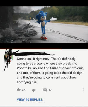 "What a frickin genius: ours ago  Gonna call it right now: There's definitely  going to be a scene where they break into  Robotniks lab and find failed ""clones"" of Sonic,  and one of them is going to be the old design  and they're going to comment about how  horrifying it is.  2K  40  VIEW 40 REPLIES What a frickin genius"