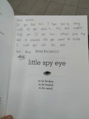 Anna, Best Friend, and Love: out  Deak Readee  If you find this, I hape you'ee deing  well If you  help yau If you  bock might  aUlen 't, this  aue, please 91vemy  lands  to Someone who you ant to  bout  best.  the  wish yeu  love, Ana. ANNA KNOBBOUT  little spy eye  to be broken.  to be healed.  to be cured.  ge-  et Found this on a free book trade in Utrecht, the Netherlands. I gave it to my best friend, who's going through a hard time.