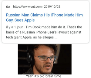 ye big brain: Out https://www.out.com 2019/10/02  Russian Man Claims His iPhone Made Him  Gay, Sues Apple  il y a 1 jour Tim Cook made him do it. That's the  basis of a Russian iPhone user's lawsuit against  tech giant Apple, as he alleges... ye big brain