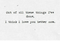 All These Things: Out of all these things I've  done  I think I love you better now。