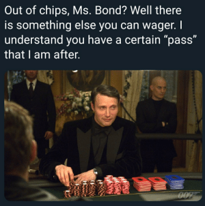 """Word, Dank Memes, and Something Else: Out of chips, Ms. Bond? Well there  is something else you can wager. I  understand you have a certain """"pass""""  that I am after.  O07 I'm gonna say the N word"""