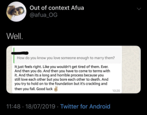 Android, Blackpeopletwitter, and Fall: Out of context Afua  @afua_OG  Well  How do you know you love someone enough to marry them?  It just feels right. Like you wouldn't get tired of them. Ever.  And then you do. And then you have to come to terms with  it. And then its a long and horrible process because you  still love each other but you bore each other to death. And  you try to hold on to the foundation but it's crackling and  then you fall. Good luck  10:20  18/07/2019 Twitter for Android  11:48 Sounds like a life sentence