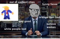 Bad, Funny, and Politics: out of context clips  funny faces  orange man bad  gay good  believe  wamen  white people bad