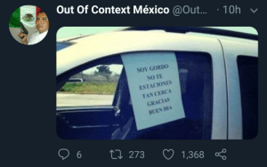 Modern day problems require modern day solutions: Out Of Context México @Out...  10h  SOY GORDO  NO TE  ESTACIONES  TAN CERCA  GRACIAS  BUEN DAA  6  L 273  1,368 Modern day problems require modern day solutions
