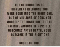 iot: OUT OF HUNDREDS OF  DIFFERENT RELIGIONS YOU  WERE BORN INTO THE RIGHT ONE.  OUT OF MILLIONS OF GODS YOU  WORSHIP THE RIGHT ONE. OUT OF  INFINITE AMOUNT OF POSSIBLE  OUTCOMES AFTER DEATH, YOUR  OUTCOME IS THE RIGHT ONE  GOOD FOR YOU.  UOER  LUE  TBON  FYHD  OTSOS  UIYO  SG  OEO  SNRGN  TG  DO  E-EFOF  ER  RGHOTOD  DL  ITSHTRH  NEONGNET  URTOR  IIT  OFS  FN  OENIHA  AS  TRRMTAS  EM  MG  UFBOHNCU  ER O FIT ON C  OF  IOT  ETSI  DRUR U  URFT  SITO  EO  OONU  10  WW