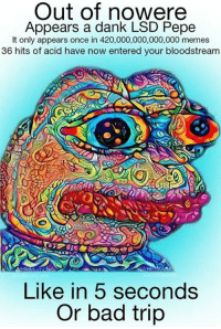 Bad, Dank, and Meme: Out of nowere  Appears a dank LSD Pepe  It only appears once in 420,000,000,000,000 memes  36 hits of acid have now entered your bloodstream  Like in 5 seconds  Or bad trip