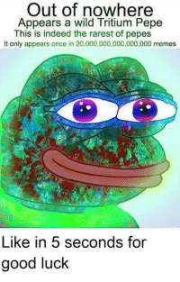 Pepee: Out of nowhere  Appears a wild Tritium Pepe  This is indeed the rarest of pepes  It only appears once in 20,000,000,000,000,000 memes  Like in 5 seconds for  good luck