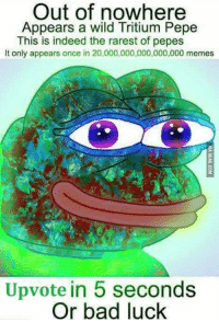 "Bad, Memes, and Tumblr: Out of nowhere  Appears a wild Tritium Pepe  This is indeed the rarest of pepes  It only appears once in 20,000,000,000,000,000 memes  Upvote in 5 seconds  Or bad luck <p><a href=""http://memehumor.net/post/164274342150/rare-pepe"" class=""tumblr_blog"">memehumor</a>:</p>  <blockquote><p>Rare Pepe</p></blockquote>"