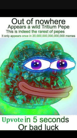 Once in a lifetime opportunity: Out of nowhere  Appears a wild Tritium Pepe  This is indeed the rarest of pepes  It only appears once in 20,000,000,000,000,000 memes  Upvote in 5 seconds  Or bad luck Once in a lifetime opportunity