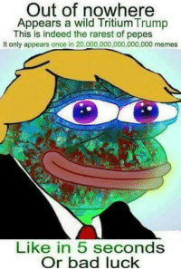 Meme Like: Out of nowhere  Appears a wild TritiumTrump  This is indeed the rarest of pepes  It only appears once in 20,000,000,000,000,000 memes  Like in 5 seconds  Or bad luck