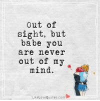 Out of sight, but babe you are never out of my mind.: Out of  sight, but  babe you  are never  out of my  mind.  LikeLoveQuotes.com휄 Out of sight, but babe you are never out of my mind.