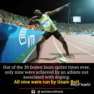 Athlete: Out of the 30 fastest loom sprint times ever,  only nine were achieved by an athlete not  associated with doping.  All nine were run by Usain Bltwortd  eird World  @ weirdworldinsta