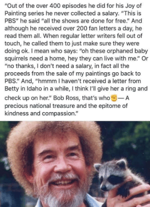 "Paintings, Precious, and Bob Ross: ""Out of the over 400 episodes he did for his Joy of  Painting series he never collected a salary. ""This is  PBS"" he said ""all the shows are done for free."" And  although he received over 200 fan letters a day, he  read them all. When regular letter writers fell out of  touch, he called them to just make sure they were  doing ok. I mean who says: ""oh these orphaned baby  squirrels need a home, hey they can live with me."" Or  ""no thanks, I don't need a salary, in fact all the  proceeds from the sale of my paintings go back to  PBS."" And, ""hmmm I haven't received a letter from  Betty in Idaho in a while, I think I'll give her a ring and  check up on her."" Bob Ross, that's who-A  precious national treasure and the epitome of  kindness and compassion. The Man, The Myth, The Legend"