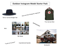 The outdoor Instagram model starterpack: Outdoor Instagram Model Starter Pack  Give me free things for exposure  Felt or Canvas Ranger Hat  Tiny Canvas Pack  #SPONSORED  ONS  #Ad  No faces  Inspirational Quotes  *Look at my butt  The outdoor Instagram model starterpack