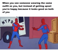 Spider, SpiderMan, and Good: outfit as you, but instead of getting upset  you're happy because it looks good on both  of you  PD <p>Your wholesome neighborhood Spider-Man</p>