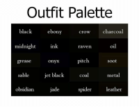 Black ♡: Outfit Palette  black  ebony  crow charcoal  midnight  ink.  oil  raven  pitch.  grease  Soot  onyx  jet black  sable  coal  metal  jade  obsidian.  spider  leather Black ♡
