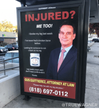 Wife, Dank Memes, and Never: OUTFRONT/JCDecaux  INJURED?  ME TOO!  I broke my leg last weelk  182  I've never had a broken bone  before  Looking for someone to rub  cream on my leg  MEDICAL  CREAM  Leg needs cream and  don't have a wife to do it  Thanks  GUS GUITTIEREZ, ATTORNEY AT LAW  Pisasa halp me with my lng sihuabion  (818) 697-0112  @TRUEWAGNER @truewagner