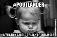 Soon..., Outlander, and Affliction: OUTLANDER  AFFLICTION CAUSED BY LACKOFOUTLANDER Not soon enough....pouting