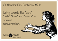 "Funny, Ken, and Ecards: Outlander Fan Problem #93:  Using words like ""ach,""  fh,"" ""ken"" and ""verra"" in  as  nomal  conversation.  somee cards  user card Search results for 'outlander' Ecards from Free and Funny cards and hilarious Posts 