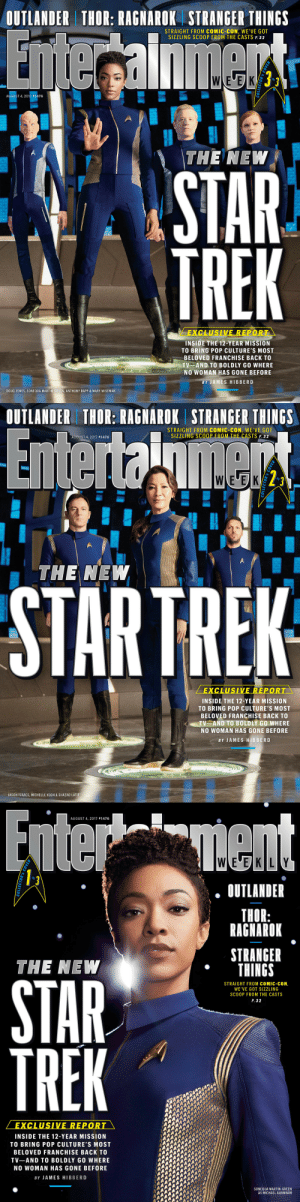love-order-chaos-repeat: 221cbakerstreet:  entertainmentweekly:  Set Phasers to Stun Star Trek: Discovery is boldly going where no woman has gone before, and it's the franchise's boldest and most woke series yet. Go behind-the-scenes of the dramatic struggle to return Star Trek to the small screen.  WOMEN OF COLOR FRONT AND CENTER EVERY COVER!!  THIS LOOKS AMAZINGGGGGG : OUTLANDER THOR: RAGNAROK STRANGER THINGS  STRAIGHT FROM COMIC-CON, WE'VE GOT  SIZZLING SCOOP FROM THE CASTS P. 32  oF  AUGUST 4, 2017 #1476  THE NEW  STAR  TREK  EXCLUSIVE REPOR  INSIDE THE 12-YEAR MISSION  TO BRING POP CULTURE'S MOST  BELOVED FRANCHISE BACK TO  TV AND TO BOLDLY GO WHERE  NO WOMAN HAS GONE BEFORE  BY JAMES HIBBERD  DOUG JONES, SONEQUA MARTIN-GREEN, ANTHONY RAPP & MARY WISEMAN   OUTLANDER THOR: RAGNAROK STRANGER THINGS  STRAIGHT FROM COMIC-CON, WE'VE GOT  SIZZLING SCOOP FROM THE CASTS P. 32  AUGUST 4, 2017 #1476  WLEUEK  2^  0  THE NEW  STARTREK  EXCLUSIVE REPORT  INSIDE THE 12-YEAR MISSION  TO BRING POP CULTURE'S MOST  BELOVED FRANCHISE BACK TO  TV AND TO BOLDLY GO WHERE  NO WOMAN HAS GONE BEFORE  BY JAMES HIBBERD  JASON ISAACS, MICHELLE YEOH & SHAZAD LATIE   AUGUST 4, 2017 #1476  0  OUTLANDER  THOR:  RAGNAROK  STRANGER  THINGS  THE NEW  8  STRAIGHT FROM COMIC-CON,  WE'VE GOT SIZZLING  SCOOP FROM THE CASTS  P. 32  STAR  VE REPOR  INSIDE THE 12-YEAR MISSION  TO BRING POP CULTURE'S MOST  BELOVED FRANCHISE BACK TO  TV-AND TO BOLDLY GO WHERE  NO WOMAN HAS GONE BEFORE  BY JAMES HIBBERD  SONEQUA MARTIN-GREEN  AS MICHAEL BURNHAM  5 love-order-chaos-repeat: 221cbakerstreet:  entertainmentweekly:  Set Phasers to Stun Star Trek: Discovery is boldly going where no woman has gone before, and it's the franchise's boldest and most woke series yet. Go behind-the-scenes of the dramatic struggle to return Star Trek to the small screen.  WOMEN OF COLOR FRONT AND CENTER EVERY COVER!!  THIS LOOKS AMAZINGGGGGG
