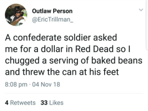 Baked, Dank, and Memes: Outlaw Person  @EricTrillman_  A confederate soldier asked  me for a dollar in Red Dead so|  chugged a serving of baked beans  and threw the can at his feet  8:08 pm 04 Nov 18  4 Retweets 33 Likes An unsung hero by Atheistsomalipirate MORE MEMES