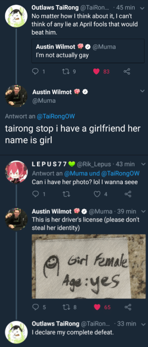 Lol, Tumblr, and Blog: Outlaws TaiRong @TaiRon... 45 min  No matter how I think about it, I cant  think of any lie at April fools that would  beat him.  Austin Wilmot Ф @Muma  I'm not actually gay  Austin Wilmot  @Muma  Antwort an @TaiRongoW  tairong stop i have a girlfriend her  name is girl   L E P U S 7 7 @Rik-Lepus-43 min ﹀  Antwort an @Muma und @TaiRongOW  Can i have her photo? lol I wanna seee  4  o 0  Austin Wilmot 9@Muma 39 min  This is her driver's license (please don't  steal her identity)  Gd female  Age yes  Outlaws TaiRong@TaiRon... .33 min  I declare my complete defeat. queer-lucio:  KappaPride