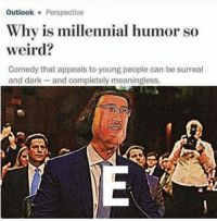 Weird, Outlook, and Comedy: Outlook Perspective  Why is millennial humor so  weird?  Comedy that appeals to young people can be surreal  and dark and completely meaningless.