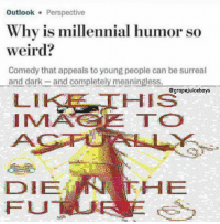 Weird, Outlook, and Dank Memes: Outlook Perspective  Why is millennial humor so  weird?  Comedy that appeals to young people can be surreal  and dark-and completely meaningless.  LIKE HIS  IMACE TO  @grapejuiceboys  HE  DIE  FU