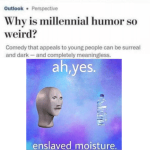 Weird, Outlook, and Comedy: Outlook Perspective  Why is millennial humor so  weird?  Comedy that appeals to young people can be surreal  and dark-and completely meaningless.  ah,yes.  enslaved moisture Everythings better when enslaved