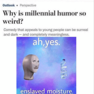 Weird, Outlook, and Comedy: Outlook Perspective  Why is millennial humor so  weird?  Comedy that appeals to young people can be surreal  and dark-and completely meaningless.  ah,yes.  enslaved moisture.