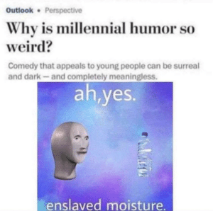Weird, Outlook, and Comedy: Outlook Perspective  Why is millennial humor so  weird?  Comedy that appeals to young people can be surreal  and dark-and completely meaningless.  ah,yes.  enslaved moisture. ah yes,