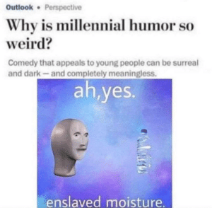 Weird, Outlook, and Comedy: Outlook Perspective  Why is millennial humor so  weird?  Comedy that appeals to young people can be surreal  and dark-and completely meaningless.  ah,yes.  enslaved moisture. me irl
