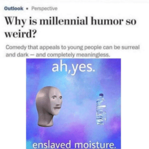 Weird, Outlook, and Comedy: Outlook Perspective  Why is millennial humor so  weird?  Comedy that appeals to young people can be surreal  and dark-and completely meaningless.  ah,yes.  enslaved moisture