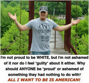 "Memes, American, and White: OUTSIDE  I'm not proud to be WHITE, but I'm not ashamed  of it nor do l feel ""guilty"" about it either. Why  should ANYONE be ""proud"" or ashamed of  something they had nothing to do with?  ALL I WANT TO BE IS AMERICAN!"